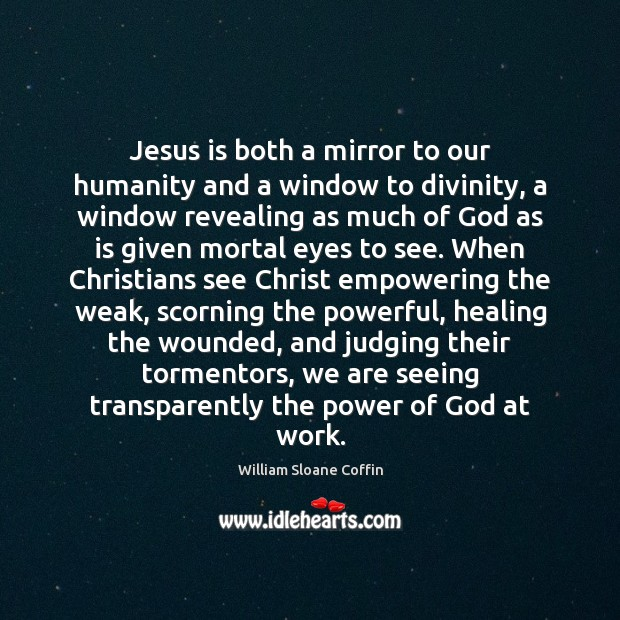 Jesus is both a mirror to our humanity and a window to William Sloane Coffin Picture Quote