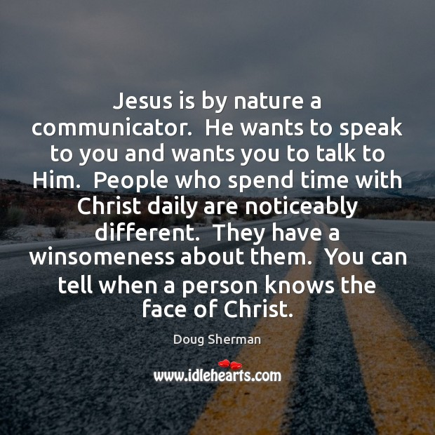 Jesus is by nature a communicator.  He wants to speak to you Doug Sherman Picture Quote