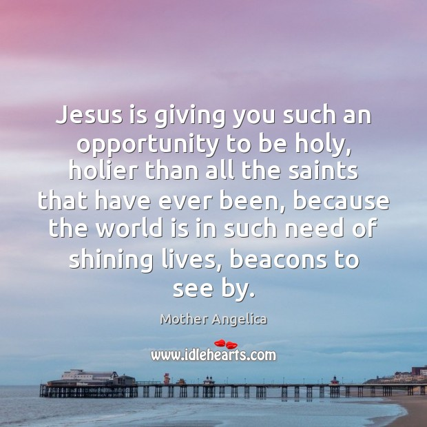 Jesus is giving you such an opportunity to be holy, holier than Mother Angelica Picture Quote