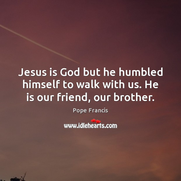 Jesus is God but he humbled himself to walk with us. He is our friend, our brother. Image