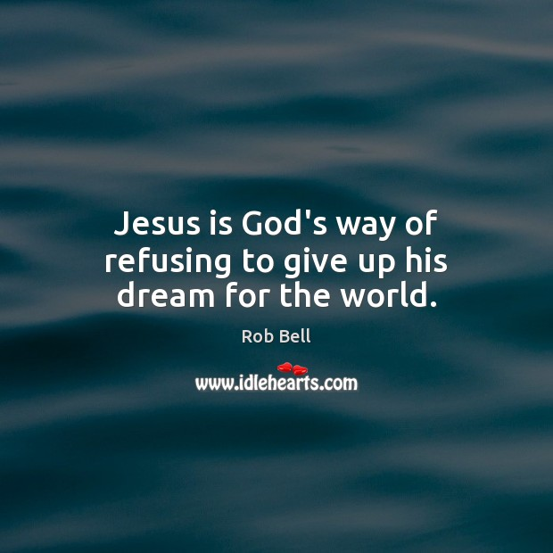 Jesus is God's way of refusing to give up his dream for the world. Rob Bell Picture Quote