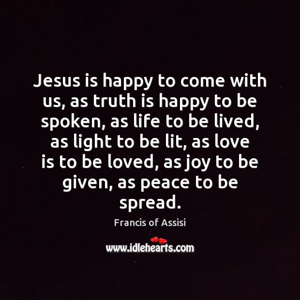 Jesus is happy to come with us, as truth is happy to To Be Loved Quotes Image