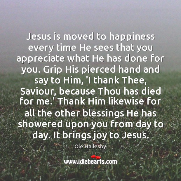 Jesus is moved to happiness every time He sees that you appreciate Ole Hallesby Picture Quote