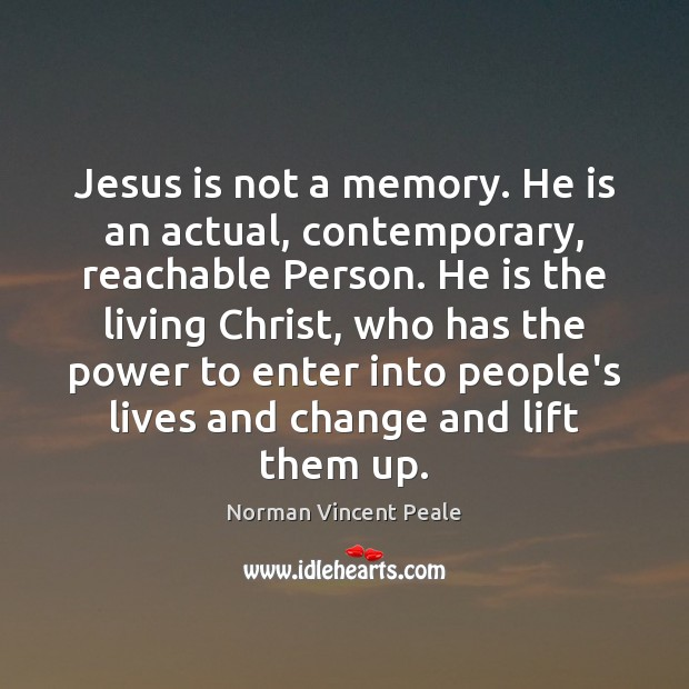 Jesus is not a memory. He is an actual, contemporary, reachable Person. Image