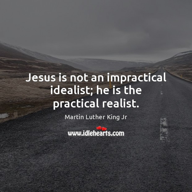 Jesus is not an impractical idealist; he is the practical realist. Martin Luther King Jr Picture Quote