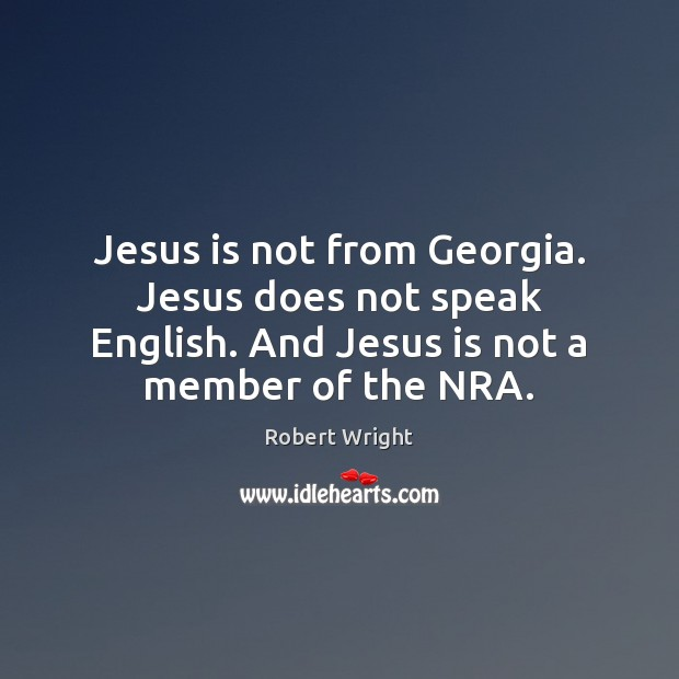 Jesus is not from Georgia. Jesus does not speak English. And Jesus Robert Wright Picture Quote
