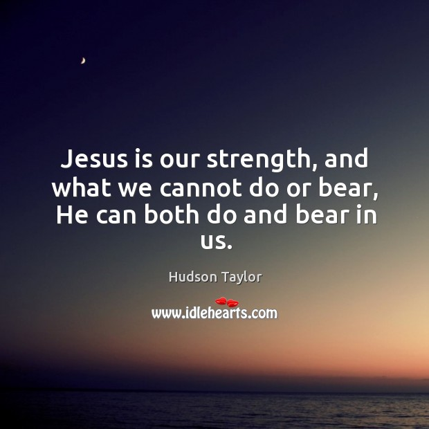 Jesus is our strength, and what we cannot do or bear, He can both do and bear in us. Image