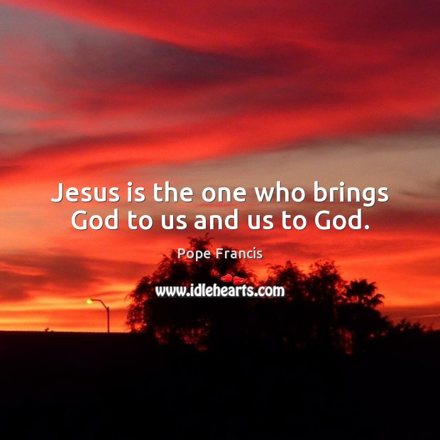 Jesus is the one who brings God to us and us to God. Image