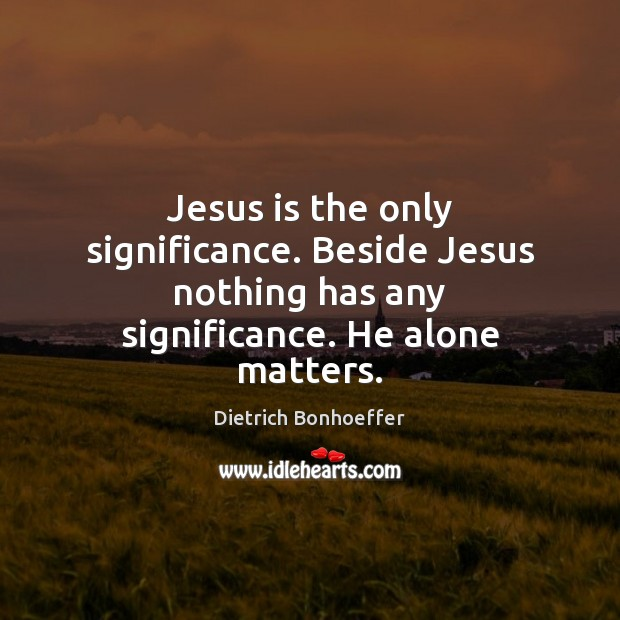 Image, Jesus is the only significance. Beside Jesus nothing has any significance. He