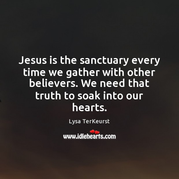 Jesus is the sanctuary every time we gather with other believers. We Lysa TerKeurst Picture Quote