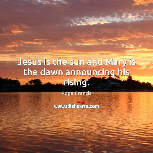 Jesus is the sun and Mary is the dawn announcing his rising. Image