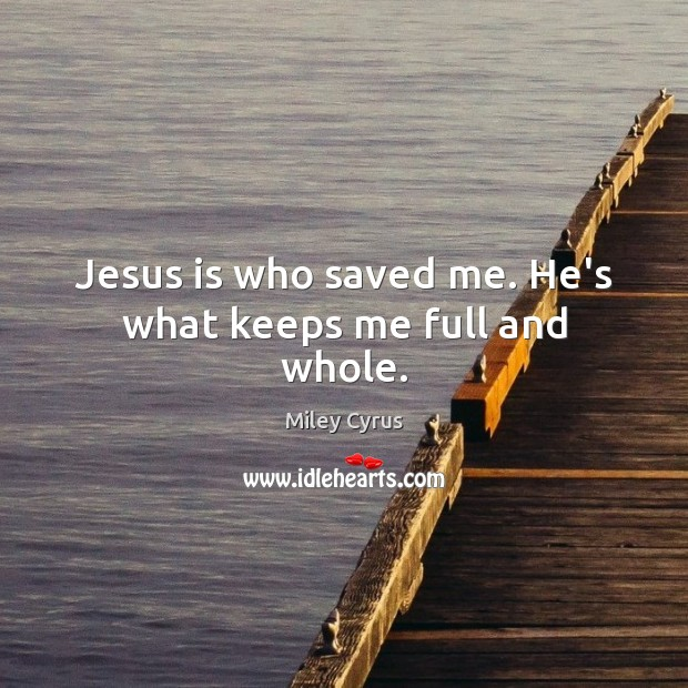 Jesus is who saved me. He's what keeps me full and whole. Miley Cyrus Picture Quote