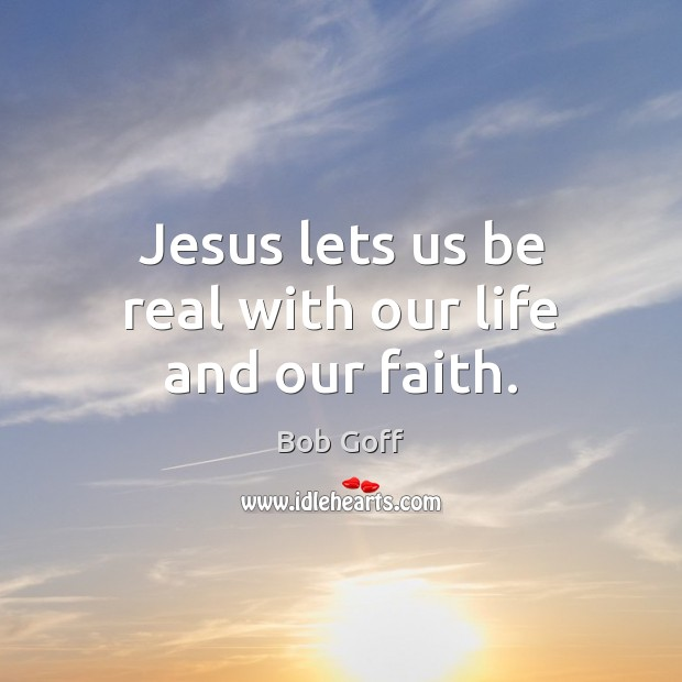 Jesus lets us be real with our life and our faith. Bob Goff Picture Quote