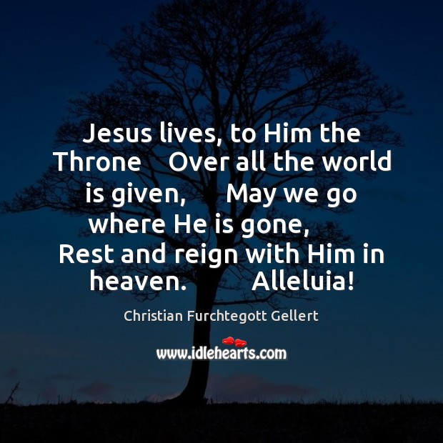 Jesus lives, to Him the Throne    Over all the world is given, Christian Furchtegott Gellert Picture Quote