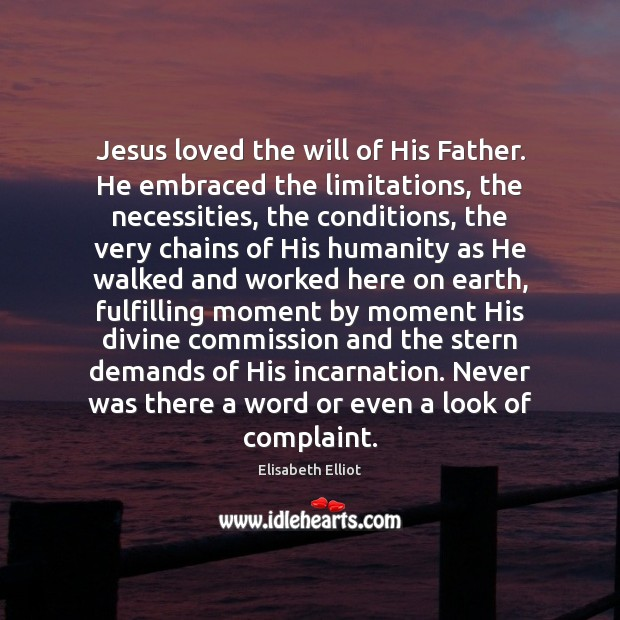 Elisabeth Elliot Picture Quote image saying: Jesus loved the will of His Father. He embraced the limitations, the