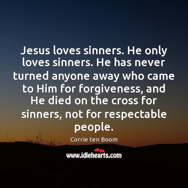 Jesus loves sinners. He only loves sinners. He has never turned anyone Corrie ten Boom Picture Quote