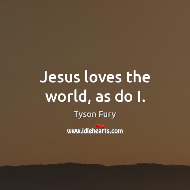 Jesus loves the world, as do I. Image