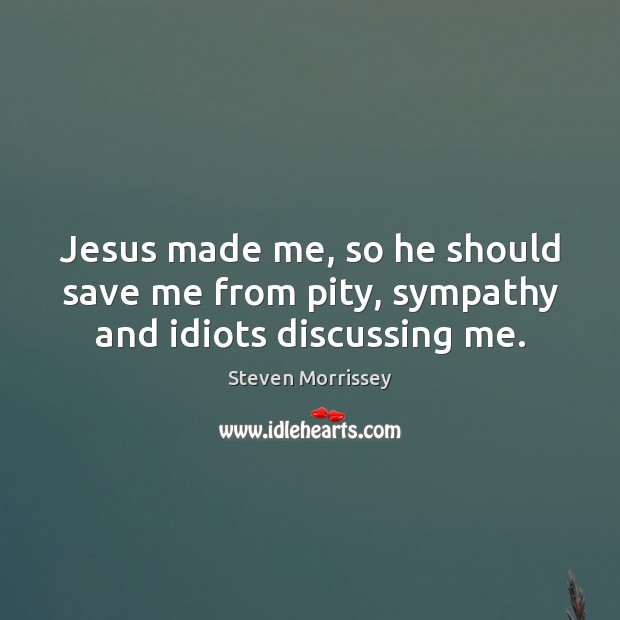 Jesus made me, so he should save me from pity, sympathy and idiots discussing me. Image