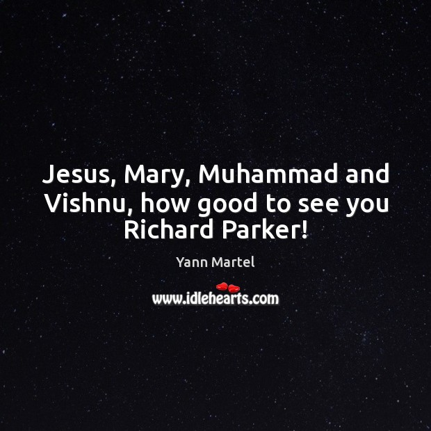 Jesus, Mary, Muhammad and Vishnu, how good to see you Richard Parker! Yann Martel Picture Quote