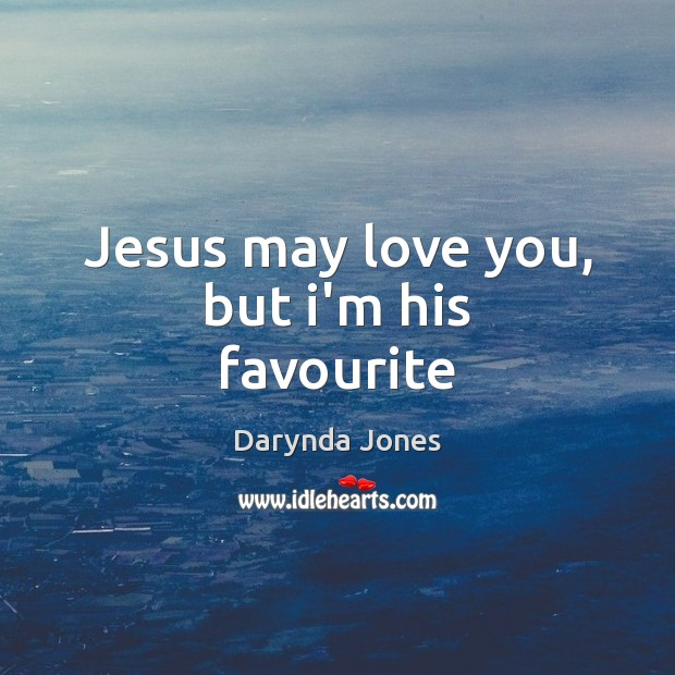 Jesus may love you, but i'm his favourite Image