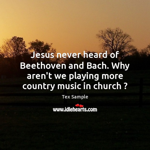 Image, Jesus never heard of Beethoven and Bach. Why aren't we playing more