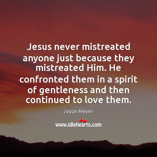 Image, Jesus never mistreated anyone just because they mistreated Him. He confronted them