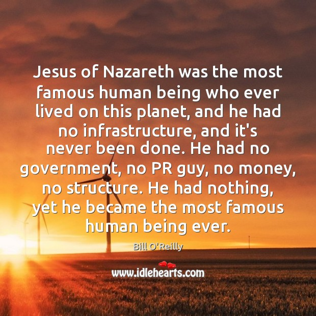 Jesus of Nazareth was the most famous human being who ever lived Bill O'Reilly Picture Quote