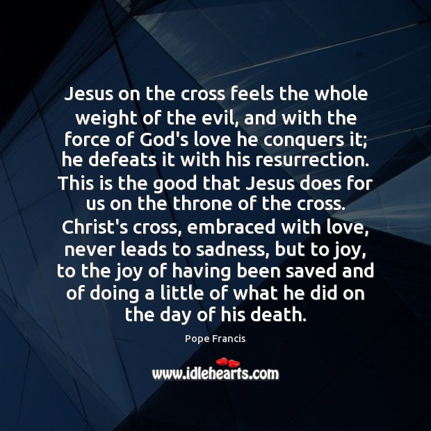 Jesus on the cross feels the whole weight of the evil, and Pope Francis Picture Quote