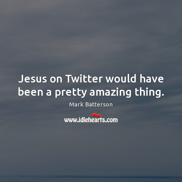 Jesus on Twitter would have been a pretty amazing thing. Image