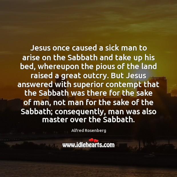 Jesus once caused a sick man to arise on the Sabbath and Alfred Rosenberg Picture Quote