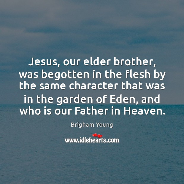Jesus, our elder brother, was begotten in the flesh by the same Brigham Young Picture Quote