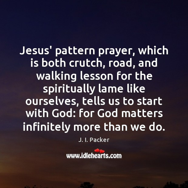 Jesus' pattern prayer, which is both crutch, road, and walking lesson for J. I. Packer Picture Quote