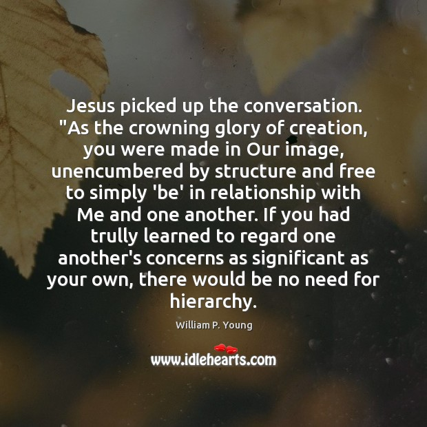 "Image, Jesus picked up the conversation. ""As the crowning glory of creation, you"