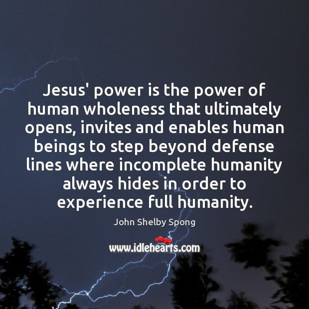 Jesus' power is the power of human wholeness that ultimately opens, invites John Shelby Spong Picture Quote