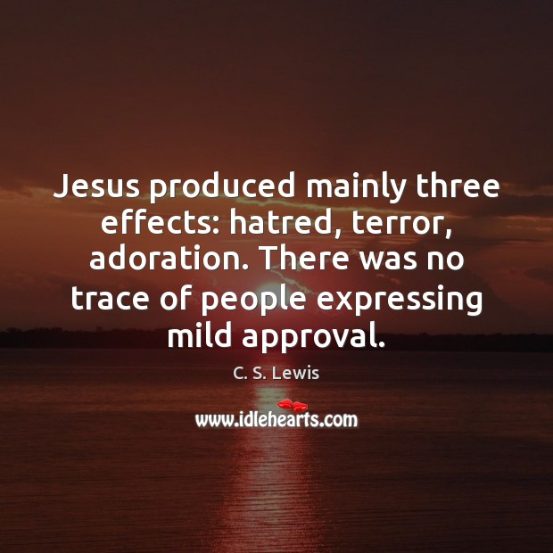 Jesus produced mainly three effects: hatred, terror, adoration. There was no trace Image