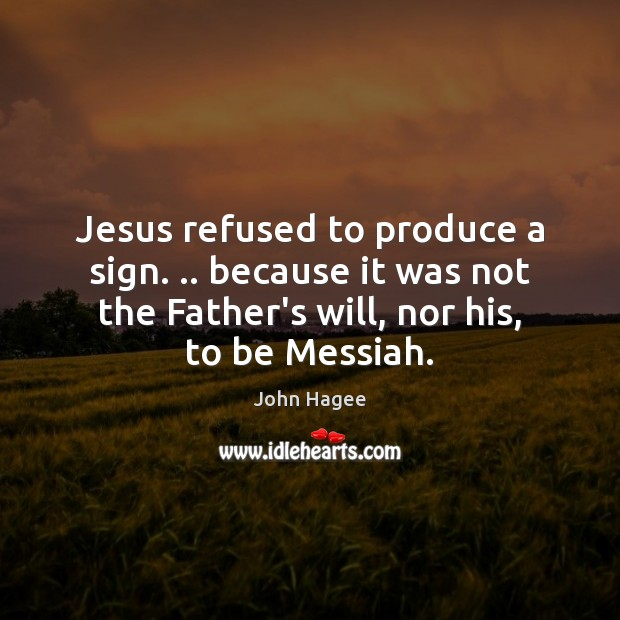 Jesus refused to produce a sign. .. because it was not the Father's Image