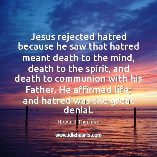 Jesus rejected hatred because he saw that hatred meant death to the Image