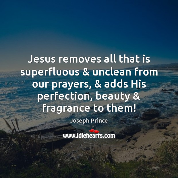 Jesus removes all that is superfluous & unclean from our prayers, & adds His Joseph Prince Picture Quote