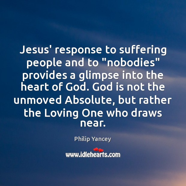 """Jesus' response to suffering people and to """"nobodies"""" provides a glimpse into Philip Yancey Picture Quote"""