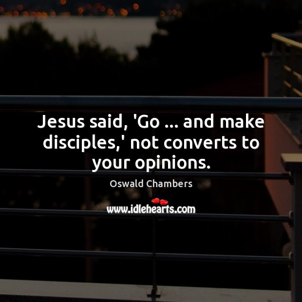 Jesus said, 'Go … and make disciples,' not converts to your opinions. Image