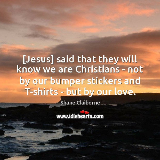 Image, [Jesus] said that they will know we are Christians – not by