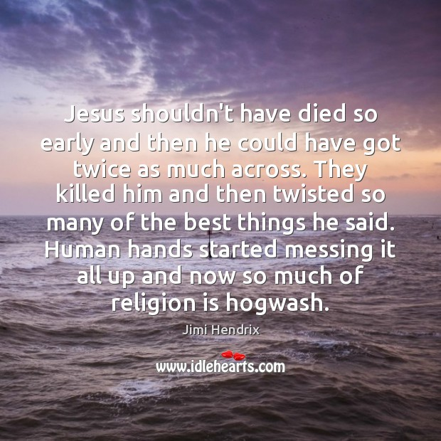 Jesus shouldn't have died so early and then he could have got Jimi Hendrix Picture Quote