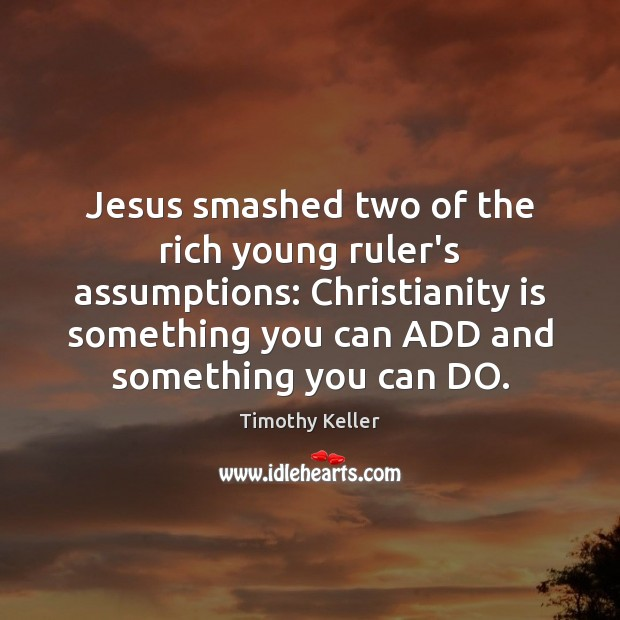Jesus smashed two of the rich young ruler's assumptions: Christianity is something Image