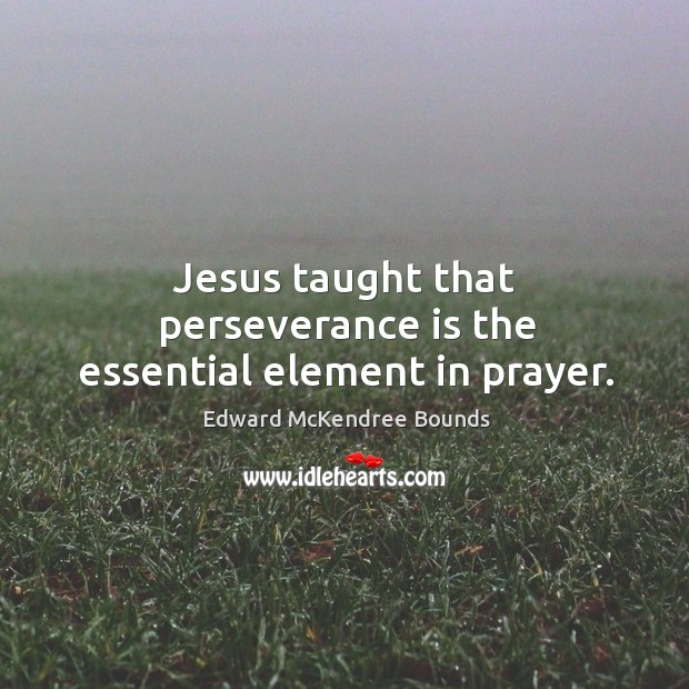 Jesus taught that perseverance is the essential element in prayer. Perseverance Quotes Image