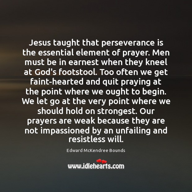 Jesus taught that perseverance is the essential element of prayer. Men must Perseverance Quotes Image