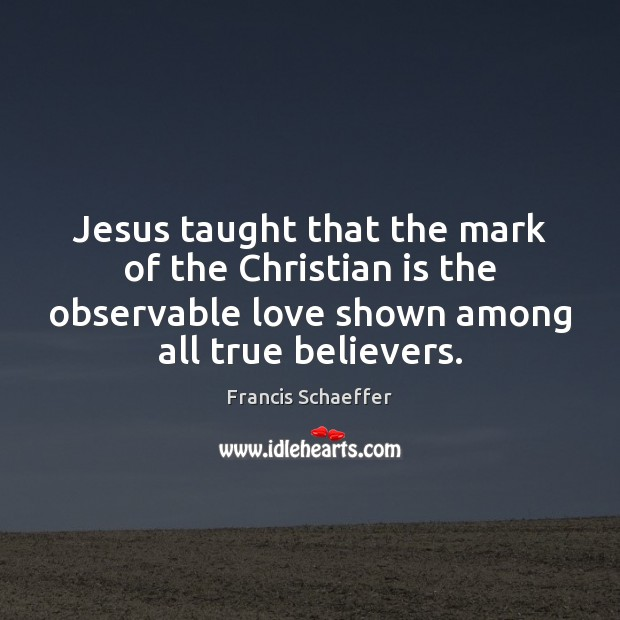 Jesus taught that the mark of the Christian is the observable love Francis Schaeffer Picture Quote