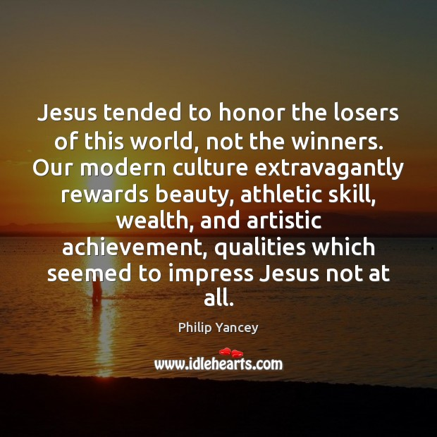 Image, Jesus tended to honor the losers of this world, not the winners.