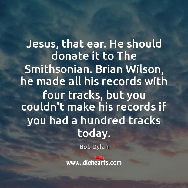 Jesus, that ear. He should donate it to The Smithsonian. Brian Wilson, Donate Quotes Image