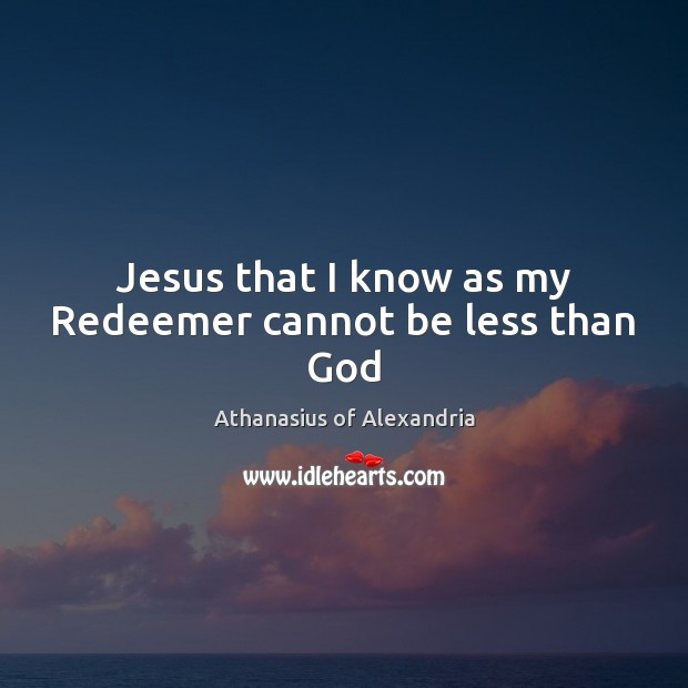 Image, Jesus that I know as my Redeemer cannot be less than God