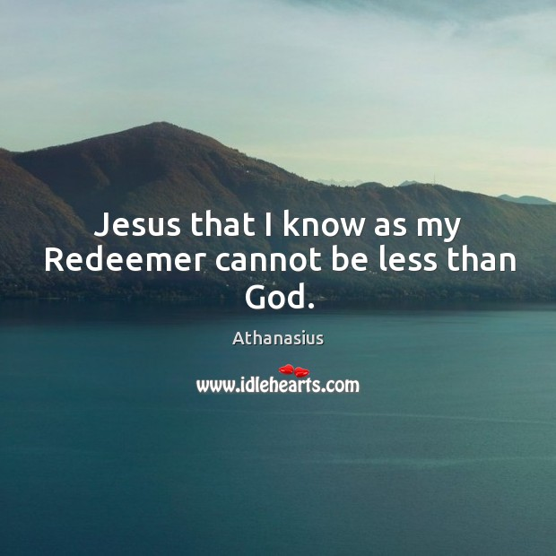 Image, Jesus that I know as my redeemer cannot be less than god.
